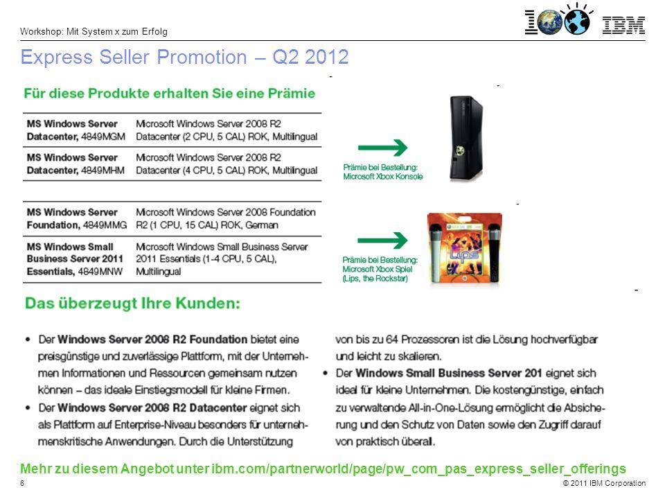 © 2011 IBM Corporation Workshop: Mit System x zum Erfolg 6 Express Seller Promotion – Q2 2012 Mehr zu diesem Angebot unter ibm.com/partnerworld/page/pw_com_pas_express_seller_offerings
