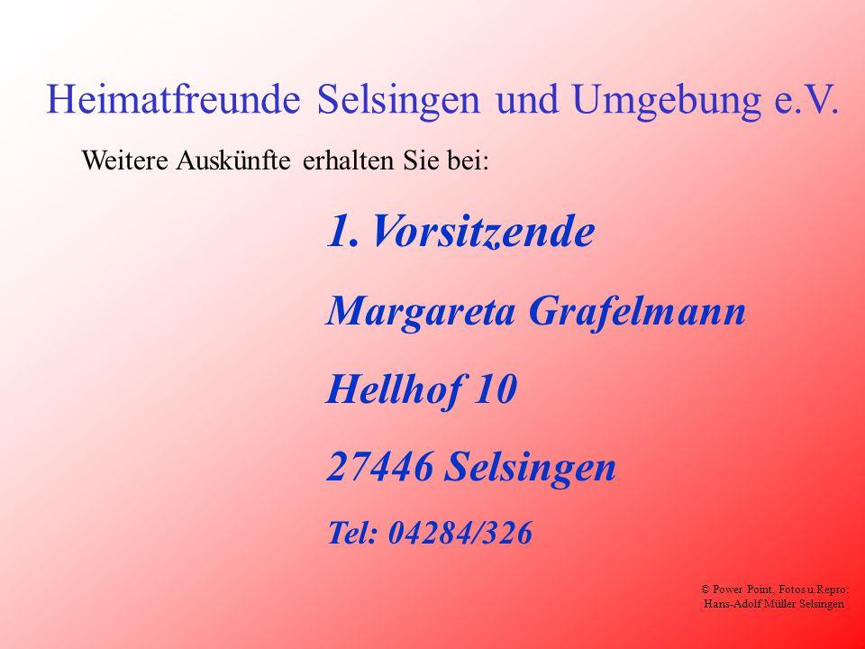 Heimatfreunde Selsingen und Umgebung e.V. 1.Vorsitzende Margareta Grafelmann Hellhof 10 27446 Selsingen Tel: 04284/326 Weitere Auskünfte erhalten Sie