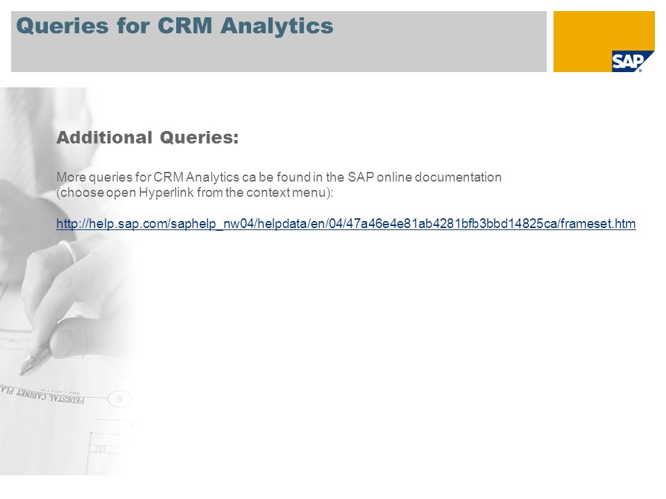 Queries for CRM Analytics Additional Queries: More queries for CRM Analytics ca be found in the SAP online documentation (choose open Hyperlink from the context menu): http://help.sap.com/saphelp_nw04/helpdata/en/04/47a46e4e81ab4281bfb3bbd14825ca/frameset.htm