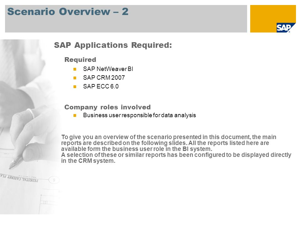 Scenario Overview – 2 Required SAP NetWeaver BI SAP CRM 2007 SAP ECC 6.0 Company roles involved Business user responsible for data analysis SAP Applications Required: To give you an overview of the scenario presented in this document, the main reports are described on the following slides.