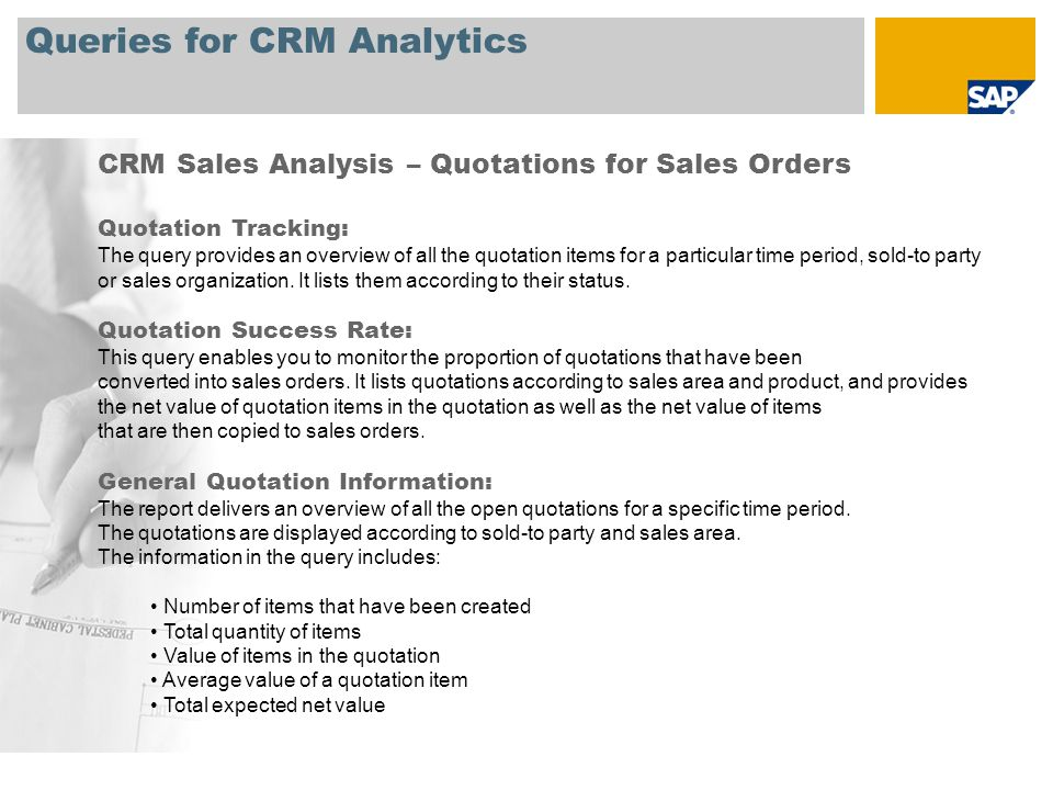 Queries for CRM Analytics CRM Sales Analysis – Quotations for Sales Orders Quotation Tracking: The query provides an overview of all the quotation items for a particular time period, sold-to party or sales organization.