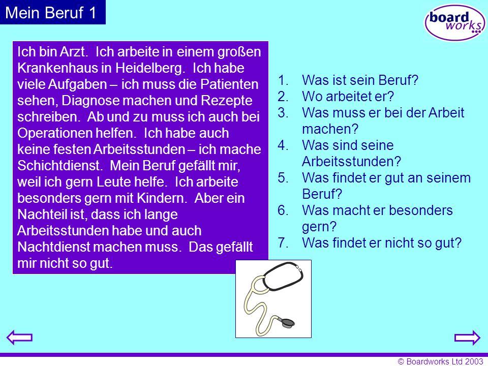 © Boardworks Ltd 2003 Mein Beruf 1 Ich bin Arzt. Ich arbeite in einem großen Krankenhaus in Heidelberg. Ich habe viele Aufgaben – ich muss die Patient