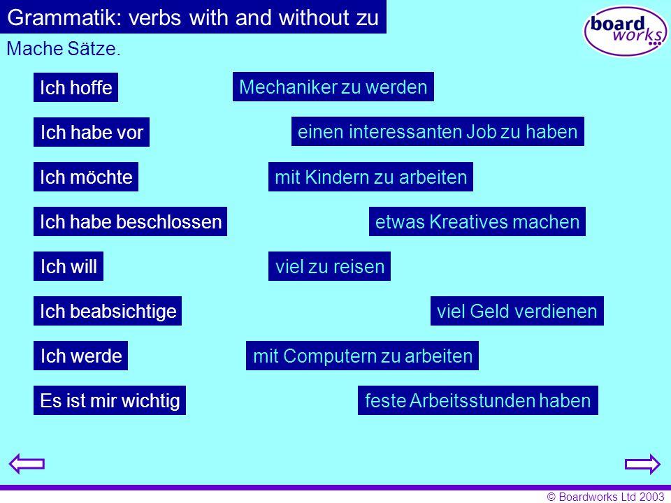 © Boardworks Ltd 2003 Grammatik: verbs with and without zu Mache Sätze. Ich hoffe Ich möchte Ich will Ich werde Ich habe beschlossen Ich habe vor Ich