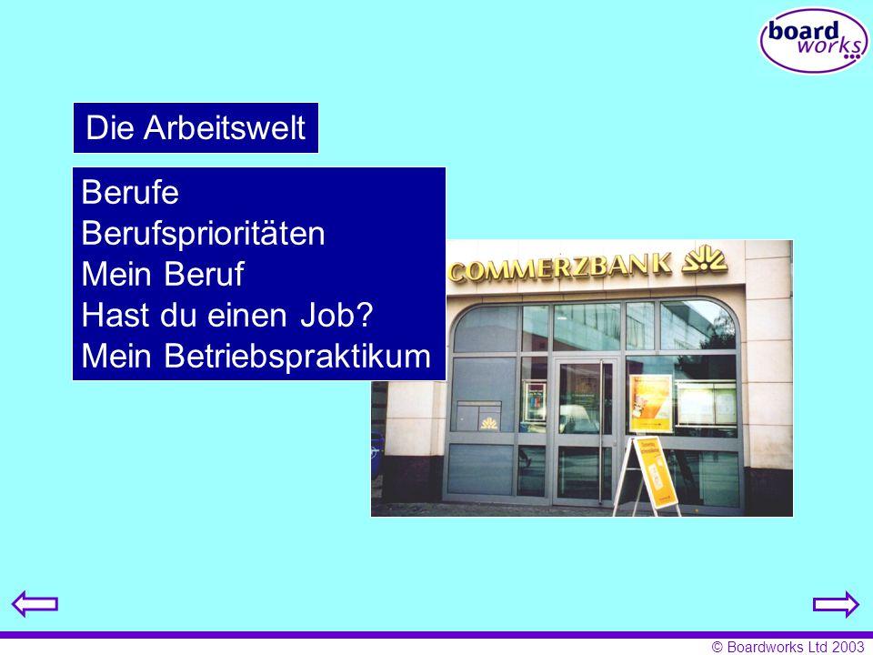 © Boardworks Ltd 2003 Die Arbeitswelt Berufe Berufsprioritäten Mein Beruf Hast du einen Job? Mein Betriebspraktikum