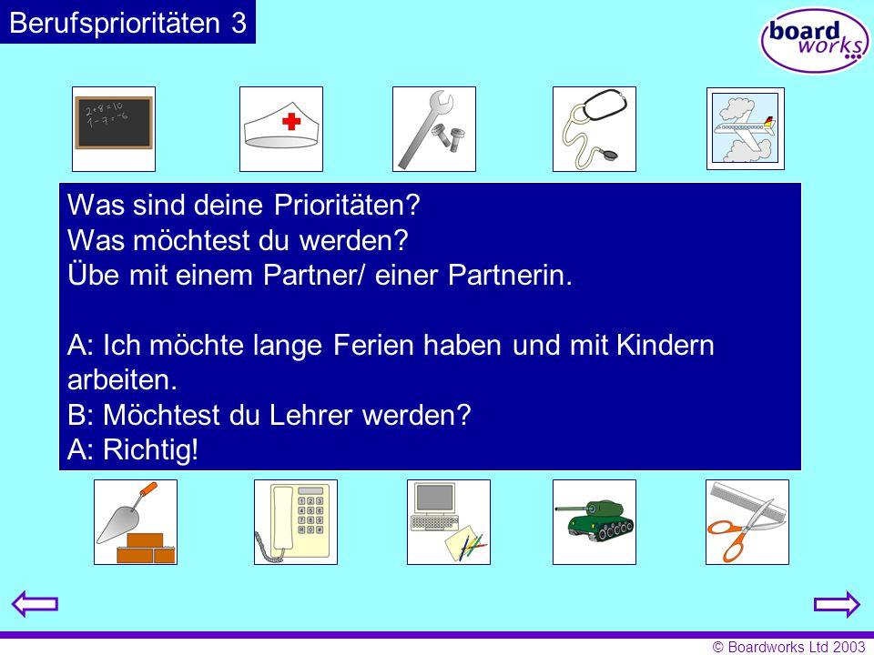 © Boardworks Ltd 2003 Was sind deine Prioritäten? Was möchtest du werden? Übe mit einem Partner/ einer Partnerin. A: Ich möchte lange Ferien haben und