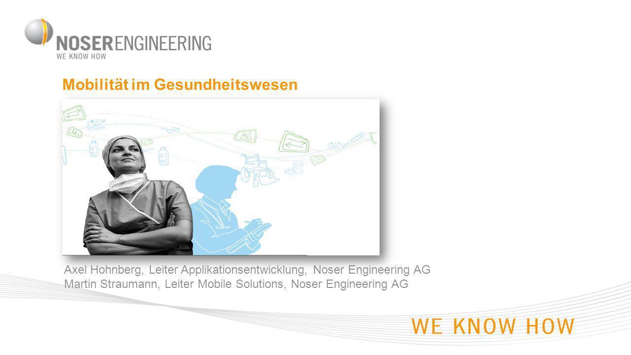 Mobilität im Gesundheitswesen Axel Hohnberg, Leiter Applikationsentwicklung, Noser Engineering AG Martin Straumann, Leiter Mobile Solutions, Noser Engineering AG