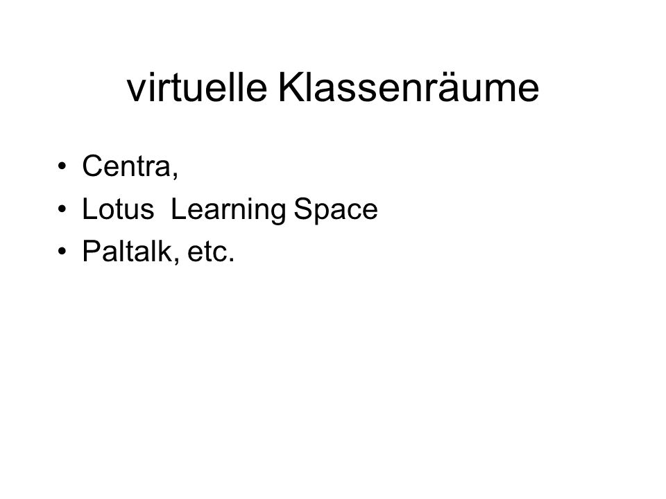 virtuelle Klassenräume Centra, Lotus Learning Space Paltalk, etc.