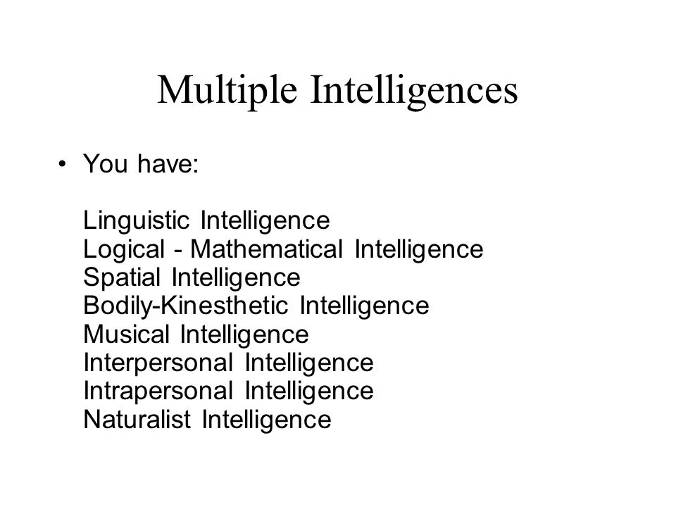 Multiple Intelligences You have: Linguistic Intelligence Logical - Mathematical Intelligence Spatial Intelligence Bodily-Kinesthetic Intelligence Musical Intelligence Interpersonal Intelligence Intrapersonal Intelligence Naturalist Intelligence