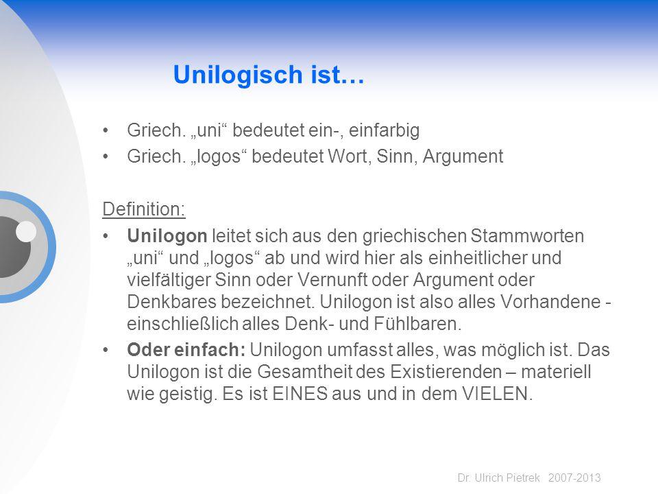 "Dr. Ulrich Pietrek 2007-2013 Unilogisch ist… Griech. ""uni"" bedeutet ein-, einfarbig Griech. ""logos"" bedeutet Wort, Sinn, Argument Definition: Unilogon"
