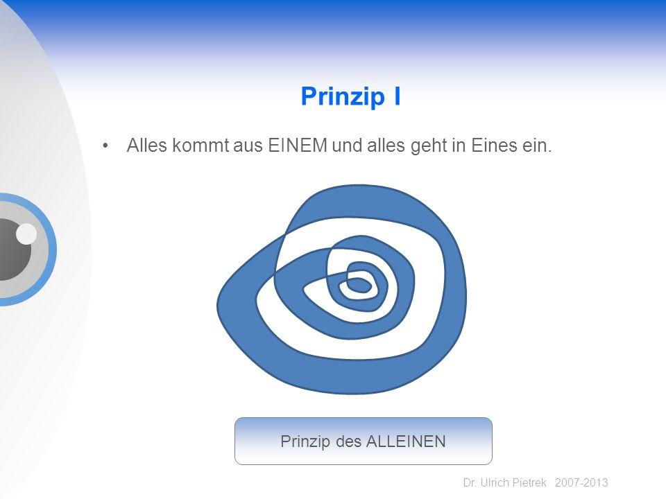 Dr. Ulrich Pietrek 2007-2013 Prinzip I Alles kommt aus EINEM und alles geht in Eines ein. Prinzip des ALLEINEN