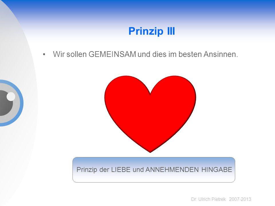 Dr. Ulrich Pietrek 2007-2013 Prinzip III Wir sollen GEMEINSAM und dies im besten Ansinnen. Prinzip der LIEBE und ANNEHMENDEN HINGABE