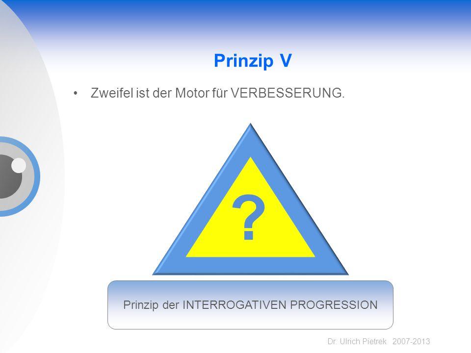 Dr. Ulrich Pietrek 2007-2013 Prinzip V Zweifel ist der Motor für VERBESSERUNG. ? Prinzip der INTERROGATIVEN PROGRESSION