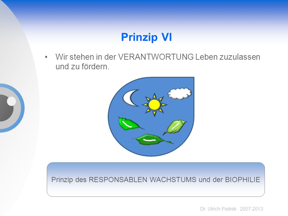Dr. Ulrich Pietrek 2007-2013 Prinzip VI Wir stehen in der VERANTWORTUNG Leben zuzulassen und zu fördern. Prinzip des RESPONSABLEN WACHSTUMS und der BI