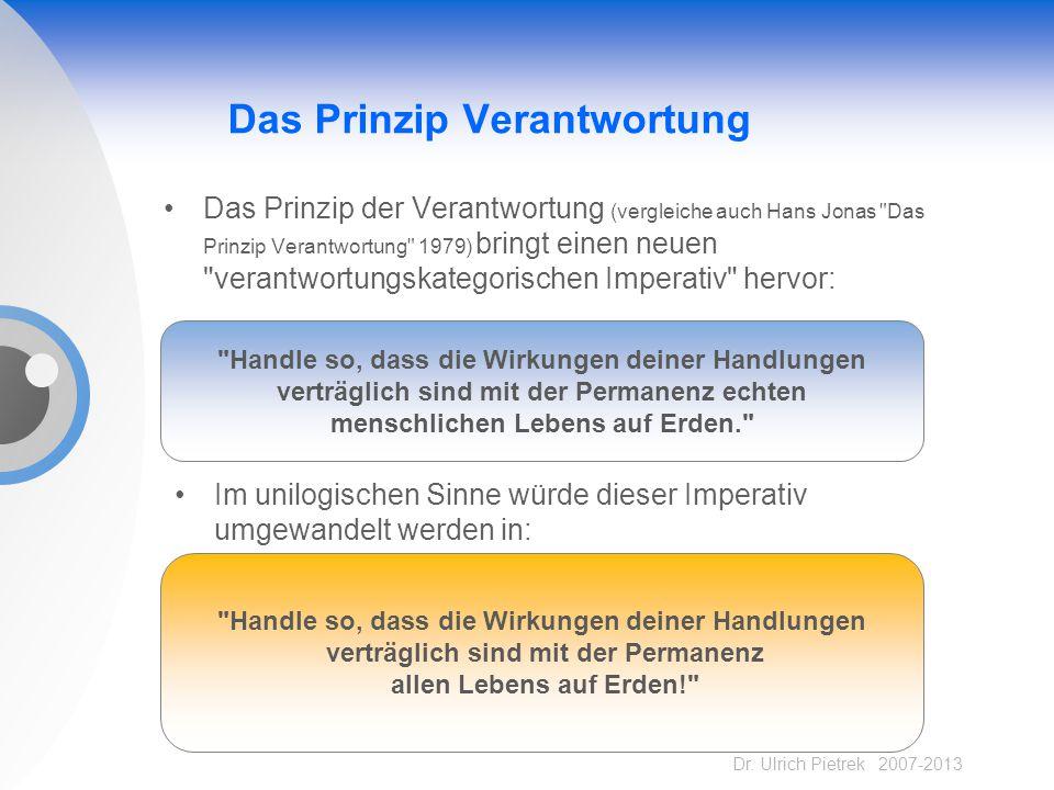 Dr. Ulrich Pietrek 2007-2013 Das Prinzip Verantwortung Das Prinzip der Verantwortung (vergleiche auch Hans Jonas