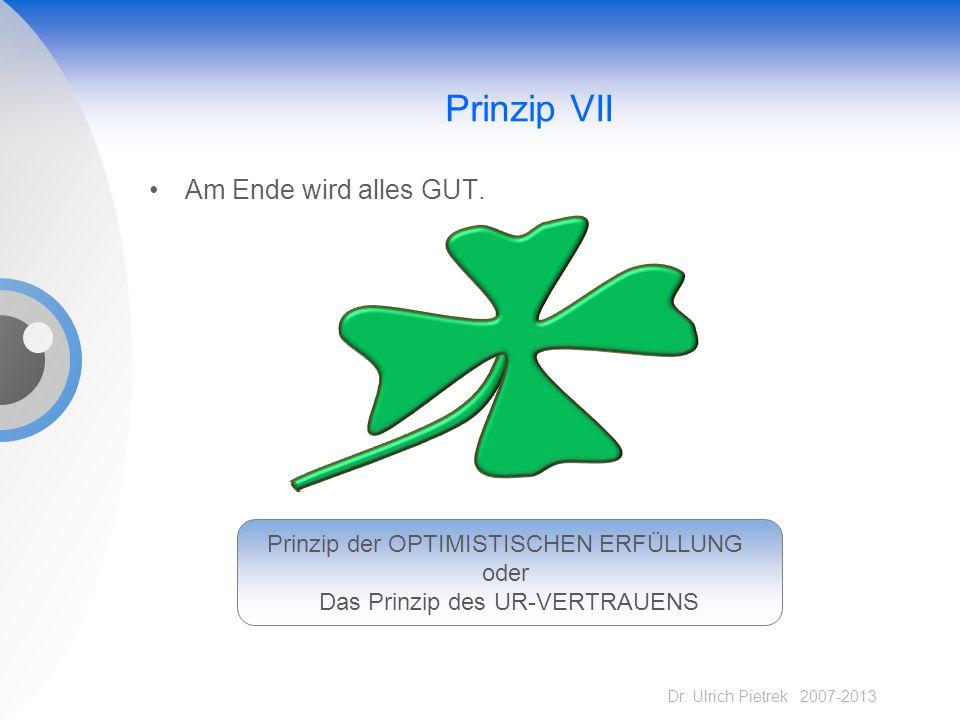 Dr. Ulrich Pietrek 2007-2013 Prinzip VII Am Ende wird alles GUT. Prinzip der OPTIMISTISCHEN ERFÜLLUNG oder Das Prinzip des UR-VERTRAUENS