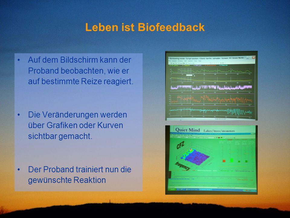 Leben ist Biofeedback Auf dem Bildschirm kann der Proband beobachten, wie er auf bestimmte Reize reagiert. Die Veränderungen werden über Grafiken oder