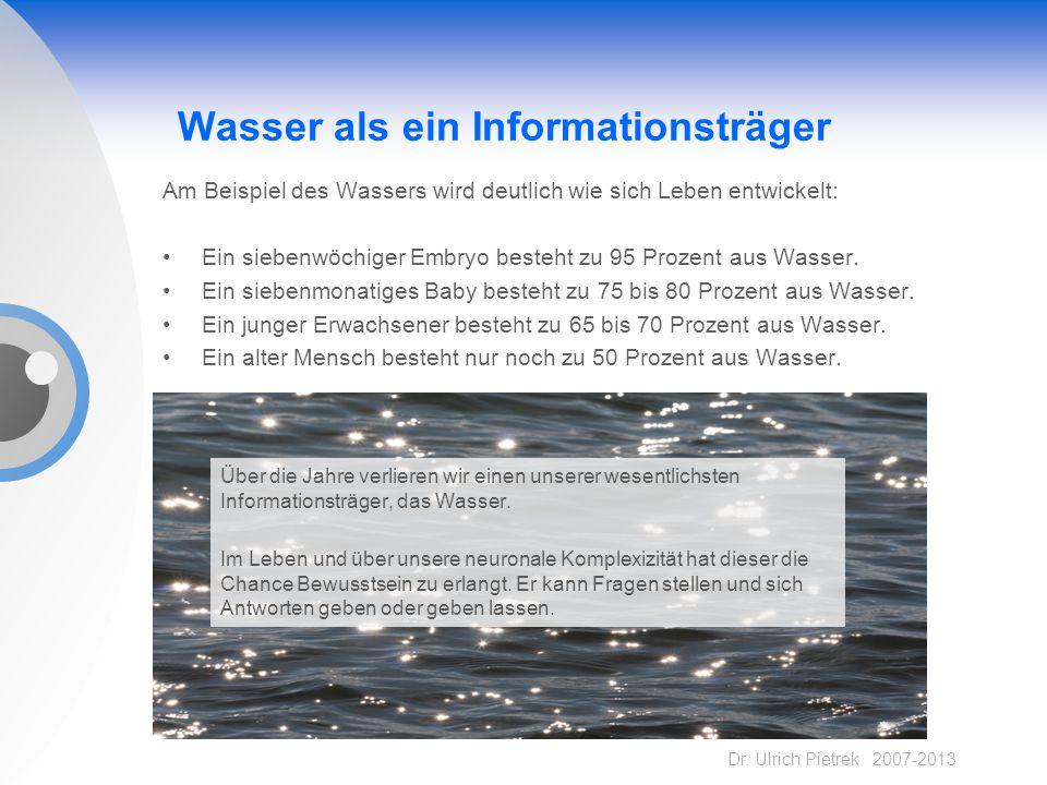 Dr. Ulrich Pietrek 2007-2013 Wasser als ein Informationsträger Am Beispiel des Wassers wird deutlich wie sich Leben entwickelt: Ein siebenwöchiger Emb