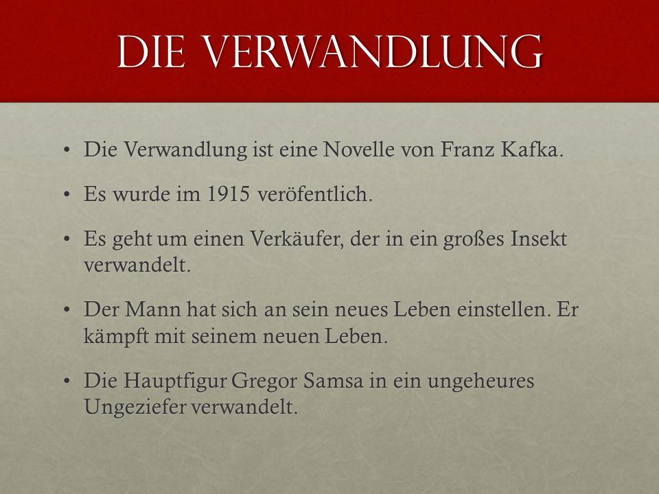 Die Verwandlung Die Verwandlung ist eine Novelle von Franz Kafka.Die Verwandlung ist eine Novelle von Franz Kafka. Es wurde im 1915 veröfentlich.Es wu