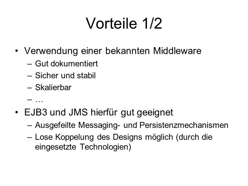 Vorteile 1/2 Verwendung einer bekannten Middleware –Gut dokumentiert –Sicher und stabil –Skalierbar –… EJB3 und JMS hierfür gut geeignet –Ausgefeilte Messaging- und Persistenzmechanismen –Lose Koppelung des Designs möglich (durch die eingesetzte Technologien)