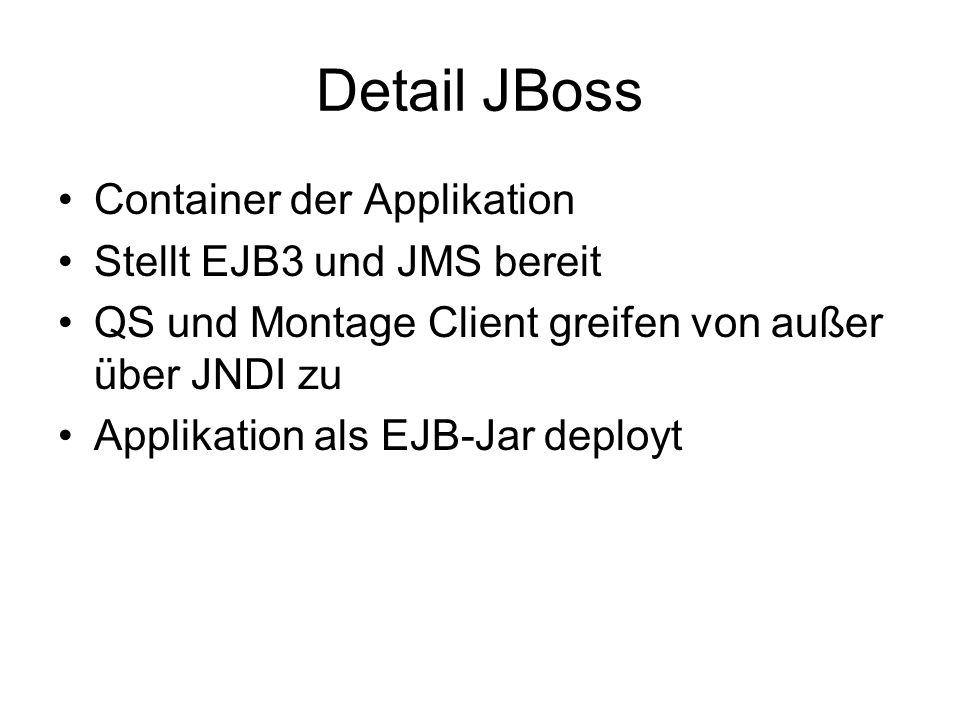Detail JMS Queue: ein potentieller Receiver (1:1) Topic: mehrere Subscriber (1:*) Listener innerhalb des AS (Bridge und Logistik) Clients als Listener außerhalb des AS (QS und Montage)