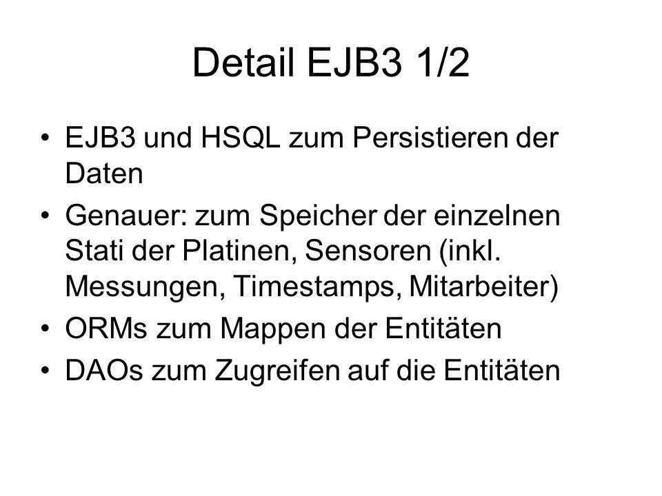 Detail EJB3 1/2 EJB3 und HSQL zum Persistieren der Daten Genauer: zum Speicher der einzelnen Stati der Platinen, Sensoren (inkl.