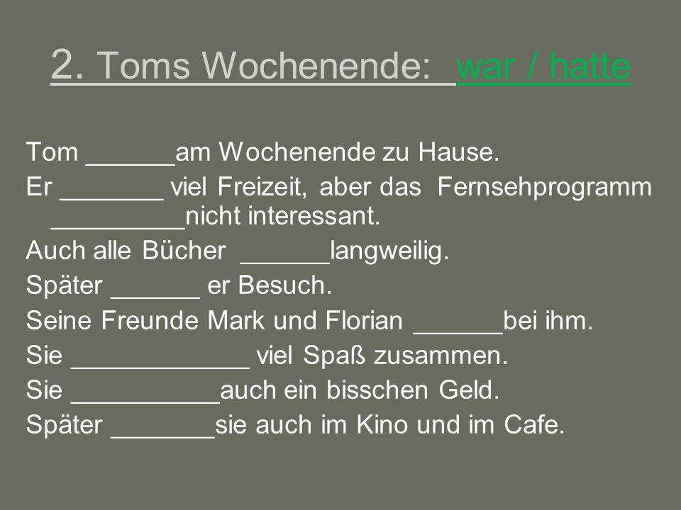 2.Toms Wochenende: war / hatte Tom ______am Wochenende zu Hause.