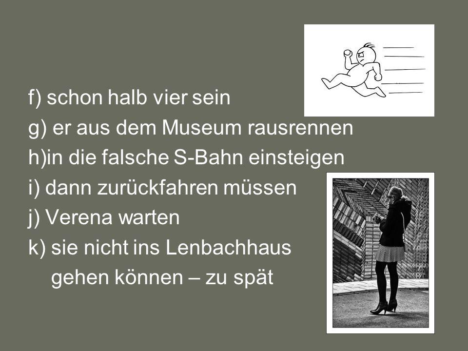 f) schon halb vier sein g) er aus dem Museum rausrennen h)in die falsche S-Bahn einsteigen i) dann zurückfahren müssen j) Verena warten k) sie nicht ins Lenbachhaus gehen können – zu spät