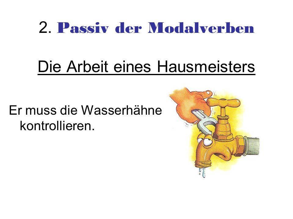 2. Passiv der Modalverben Die Arbeit eines Hausmeisters Er muss die Wasserhähne kontrollieren.