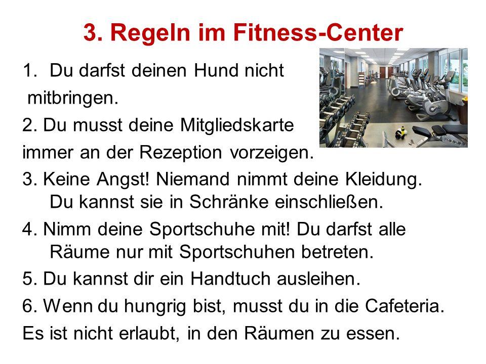 3. Regeln im Fitness-Center 1.Du darfst deinen Hund nicht mitbringen. 2. Du musst deine Mitgliedskarte immer an der Rezeption vorzeigen. 3. Keine Angs