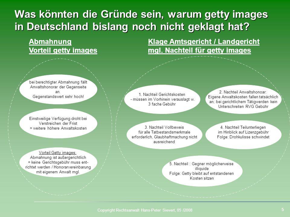 5 Copyright Rechtsanwalt Hans-Peter Sievert, 05 /2008 Was könnten die Gründe sein, warum getty images in Deutschland bislang noch nicht geklagt hat? b