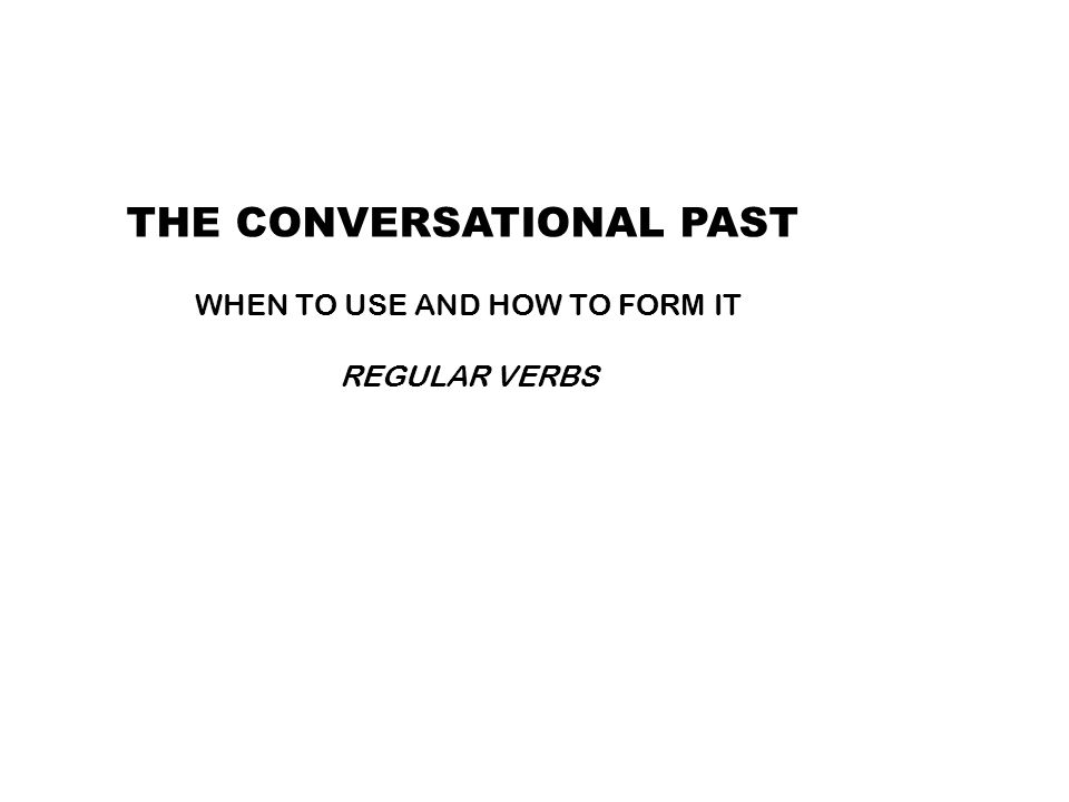 THE CONVERSATIONAL PAST WHEN TO USE AND HOW TO FORM IT REGULAR VERBS