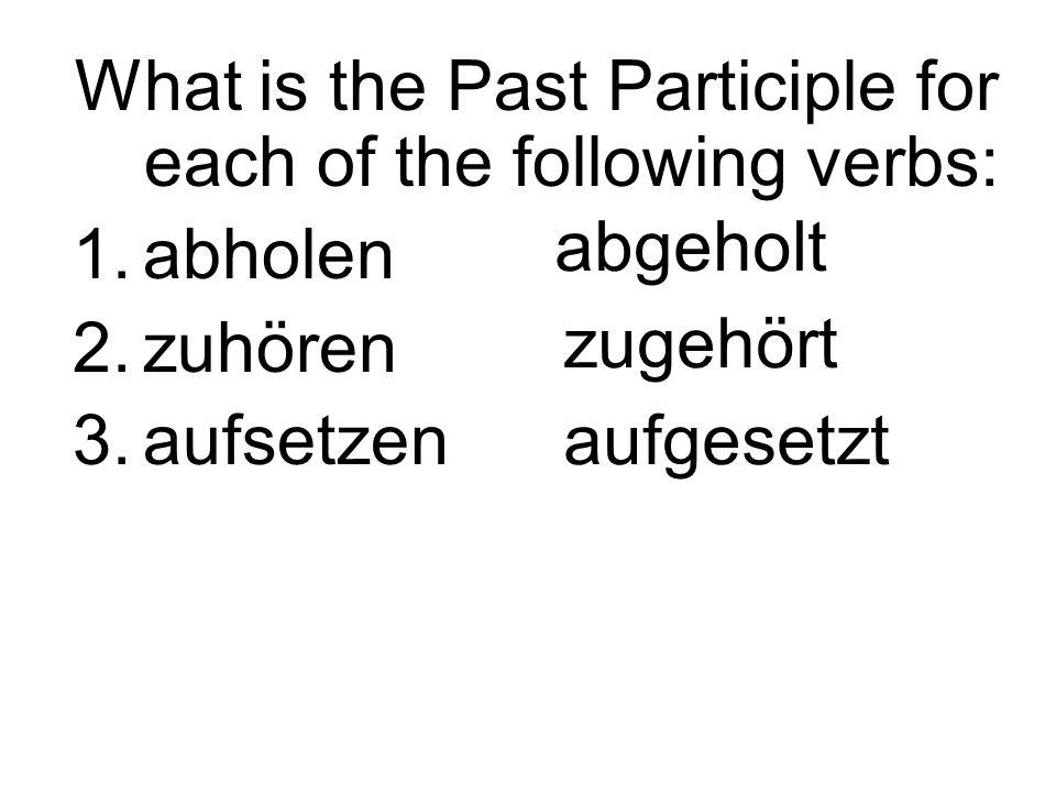 What is the Past Participle for each of the following verbs: 1.abholen 2.zuhören 3.aufsetzen abgeholt zugehört aufgesetzt