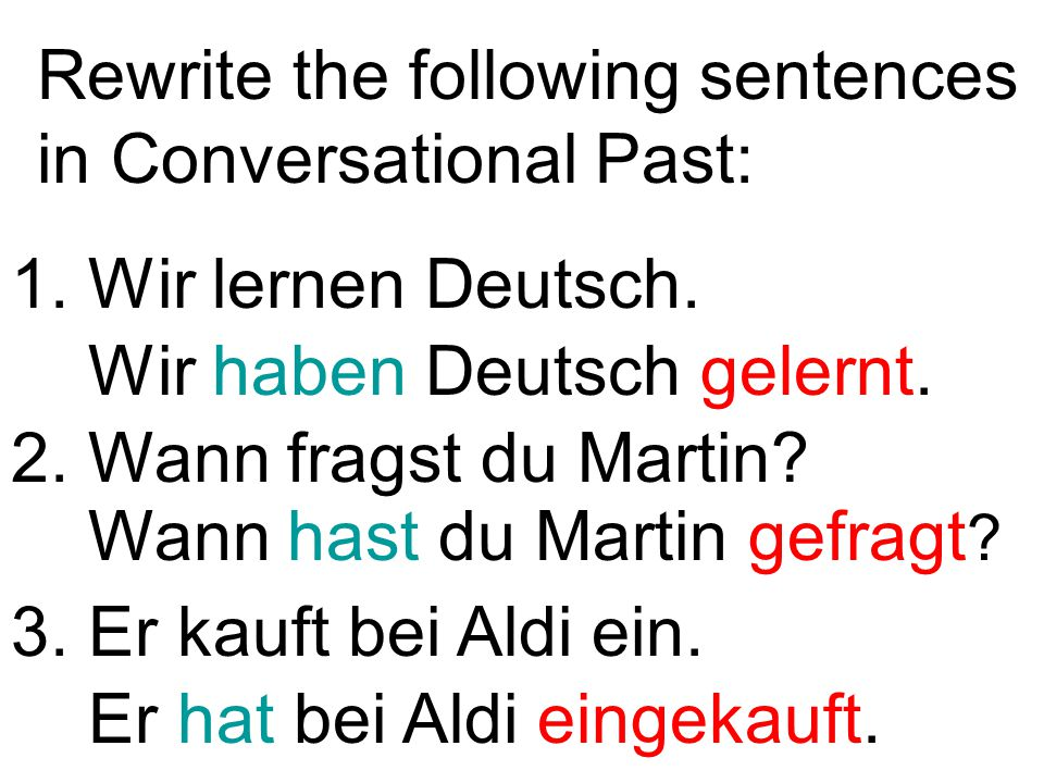 Rewrite the following sentences in Conversational Past: 1. Wir lernen Deutsch. 3. Er kauft bei Aldi ein. 2. Wann fragst du Martin? Er hat bei Aldi ein