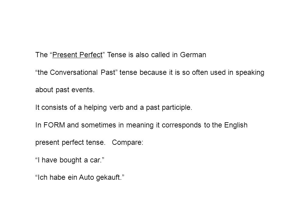 The Present Perfect Tense is also called in German the Conversational Past tense because it is so often used in speaking about past events.