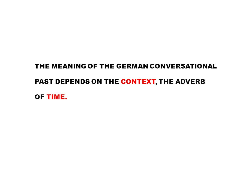THE MEANING OF THE GERMAN CONVERSATIONAL PAST DEPENDS ON THE CONTEXT, THE ADVERB OF TIME.