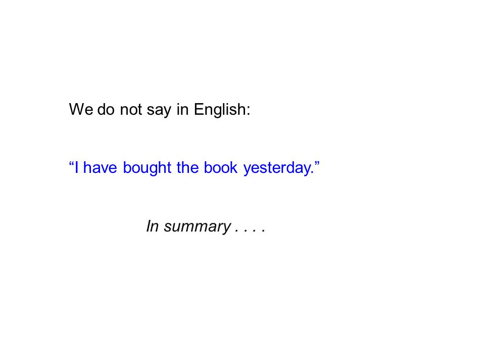 We do not say in English: I have bought the book yesterday. In summary....