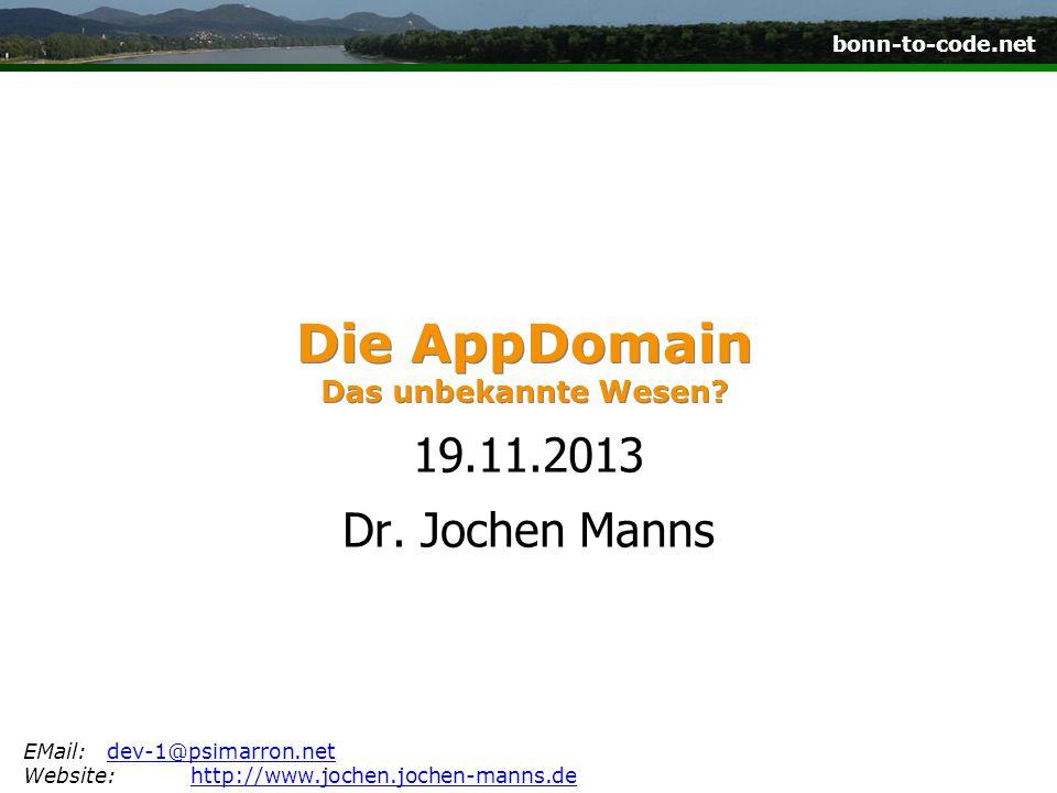 bonn-to-code.net Die AppDomain Das unbekannte Wesen? 19.11.2013 Dr. Jochen Manns EMail:dev-1@psimarron.netdev-1@psimarron.net Website:http://www.joche