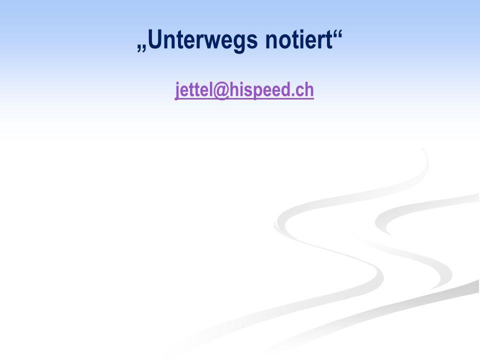 """""""Unterwegs notiert"""" jettel@hispeed.ch"""