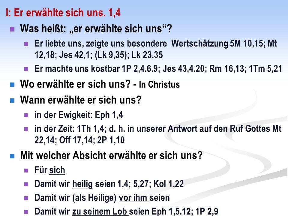 """I: Er erwählte sich uns. 1,4 Was heißt: """"er erwählte sich uns""""? Er liebte uns, zeigte uns besondere Wertschätzung 5M 10,15; Mt 12,18; Jes 42,1; (Lk 9,"""