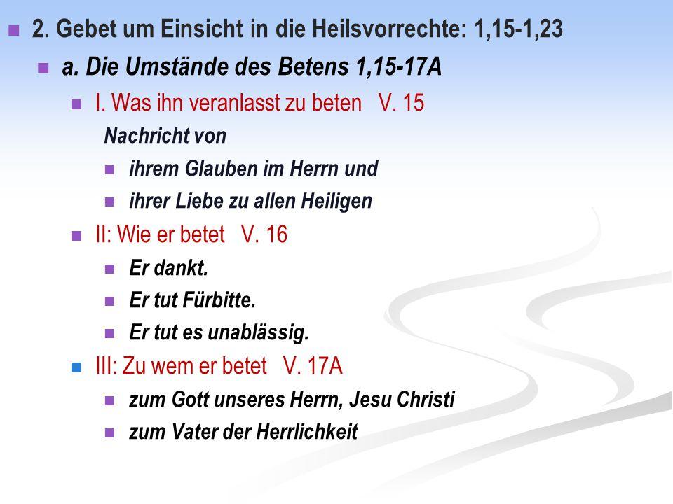 2. Gebet um Einsicht in die Heilsvorrechte: 1,15-1,23 a. Die Umstände des Betens 1,15-17A I. Was ihn veranlasst zu beten V. 15 Nachricht von ihrem Gla