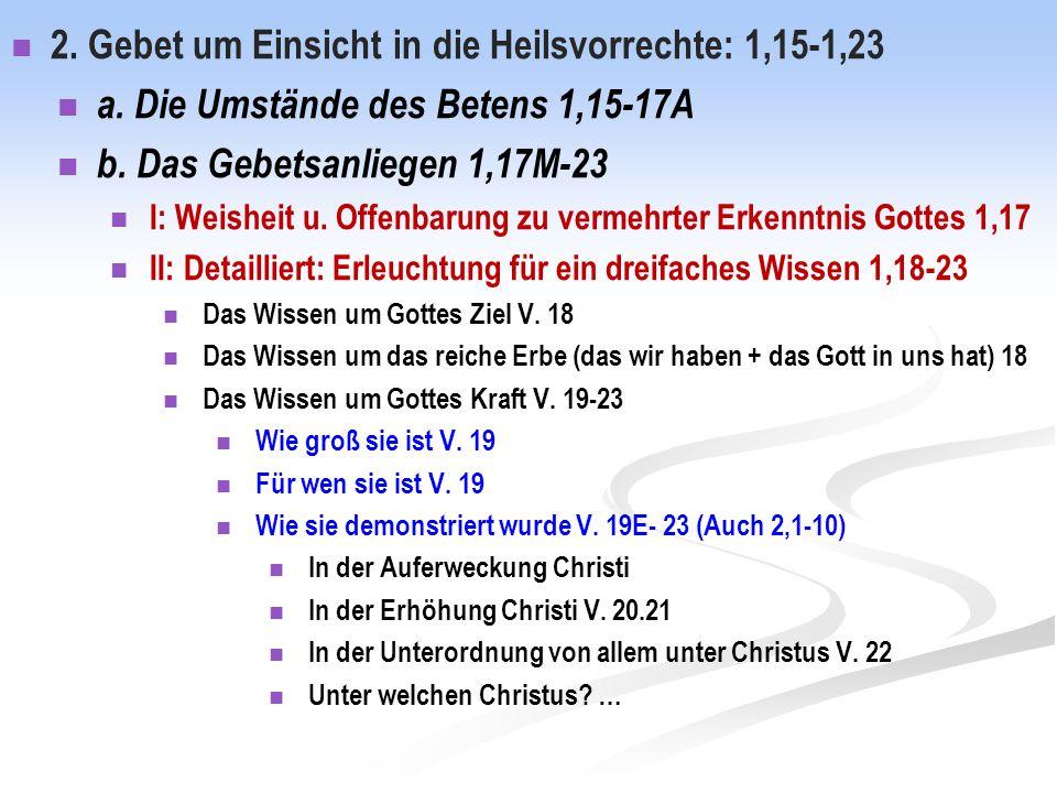 2. Gebet um Einsicht in die Heilsvorrechte: 1,15-1,23 a. Die Umstände des Betens 1,15-17A b. Das Gebetsanliegen 1,17M-23 I: Weisheit u. Offenbarung zu