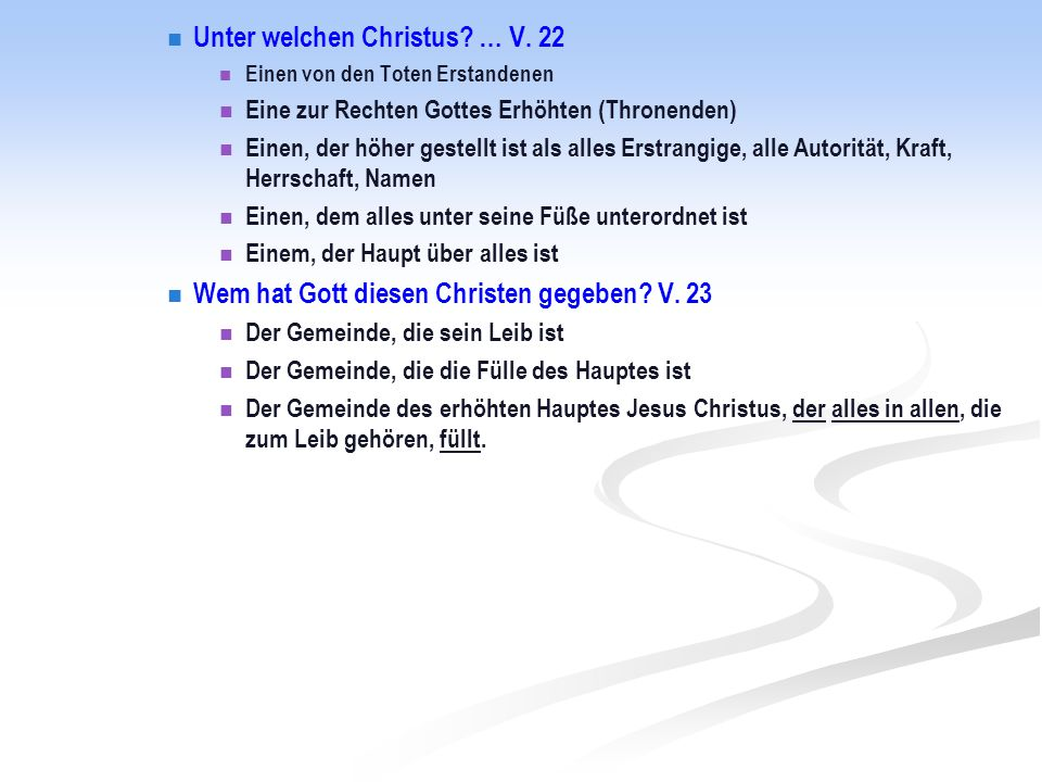 Unter welchen Christus? … V. 22 Einen von den Toten Erstandenen Eine zur Rechten Gottes Erhöhten (Thronenden) Einen, der höher gestellt ist als alles