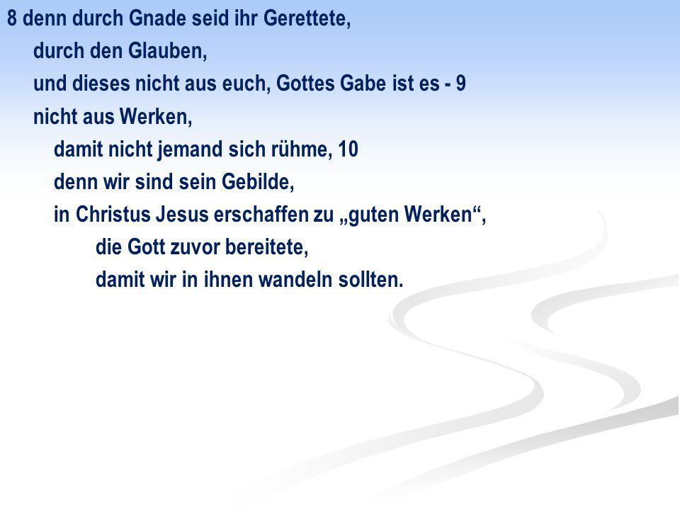 8 denn durch Gnade seid ihr Gerettete, durch den Glauben, und dieses nicht aus euch, Gottes Gabe ist es - 9 nicht aus Werken, damit nicht jemand sich