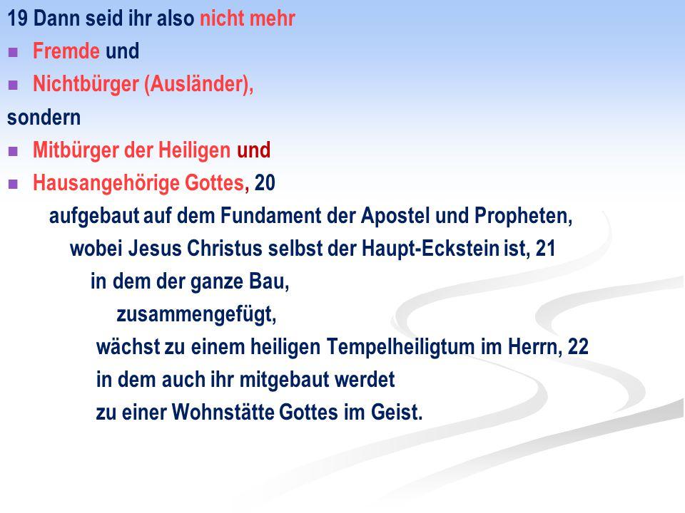 19 Dann seid ihr also nicht mehr Fremde und Nichtbürger (Ausländer), sondern Mitbürger der Heiligen und Hausangehörige Gottes, 20 aufgebaut auf dem Fu