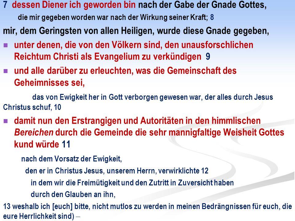 7 dessen Diener ich geworden bin nach der Gabe der Gnade Gottes, die mir gegeben worden war nach der Wirkung seiner Kraft; 8 mir, dem Geringsten von a