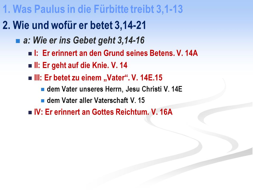1. Was Paulus in die Fürbitte treibt 3,1-13 2. Wie und wofür er betet 3,14-21 a: Wie er ins Gebet geht 3,14-16 I: Er erinnert an den Grund seines Bete