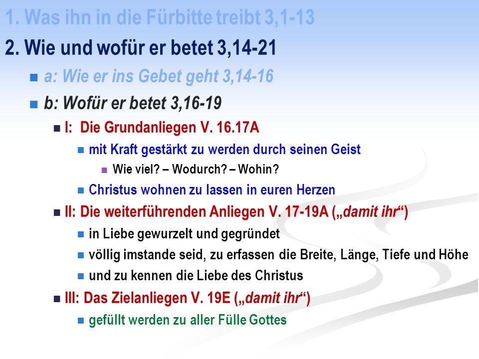 1. Was ihn in die Fürbitte treibt 3,1-13 2. Wie und wofür er betet 3,14-21 a: Wie er ins Gebet geht 3,14-16 b: Wofür er betet 3,16-19 I: Die Grundanli