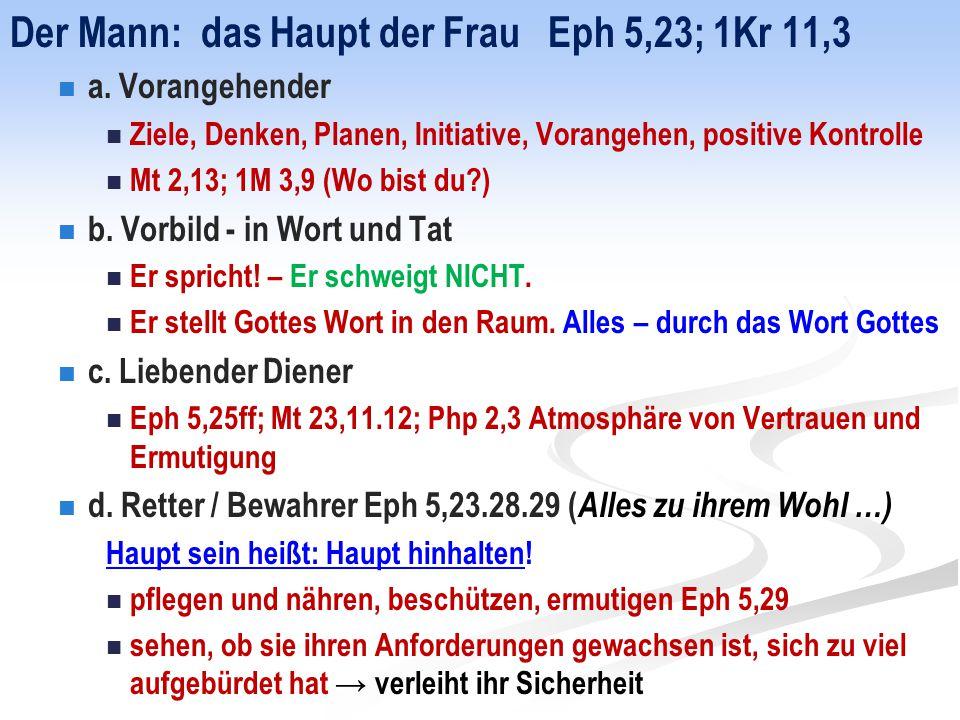 Der Mann: das Haupt der Frau Eph 5,23; 1Kr 11,3 a. Vorangehender Ziele, Denken, Planen, Initiative, Vorangehen, positive Kontrolle Mt 2,13; 1M 3,9 (Wo