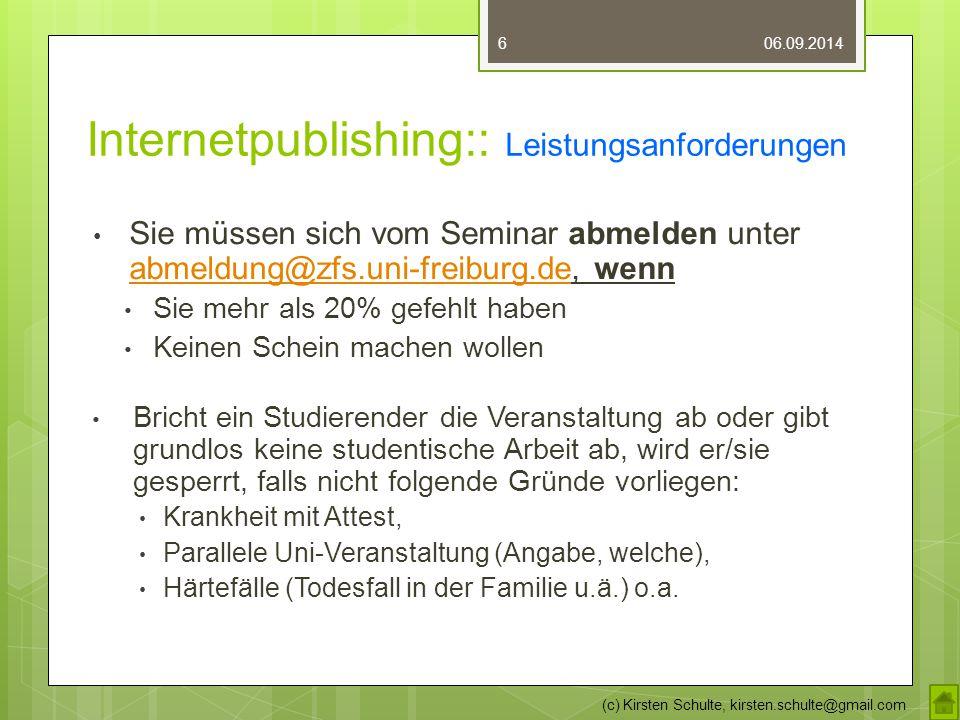 Internetpublishing:: Leistungsanforderungen Sie müssen sich vom Seminar abmelden unter abmeldung@zfs.uni-freiburg.de, wenn abmeldung@zfs.uni-freiburg.de Sie mehr als 20% gefehlt haben Keinen Schein machen wollen Bricht ein Studierender die Veranstaltung ab oder gibt grundlos keine studentische Arbeit ab, wird er/sie gesperrt, falls nicht folgende Gründe vorliegen: Krankheit mit Attest, Parallele Uni-Veranstaltung (Angabe, welche), Härtefälle (Todesfall in der Familie u.ä.) o.a.