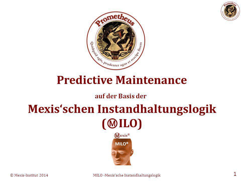 © Mexis-Institut 2014MILO -Mexis'sche Instandhaltungslogik 1 Predictive Maintenance auf der Basis der Mexis'schen Instandhaltungslogik ( Ⓜ ILO)